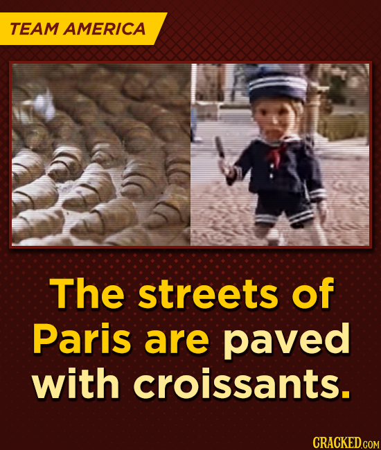 TEAM AMERICA The streets of Paris are paved with croissants.