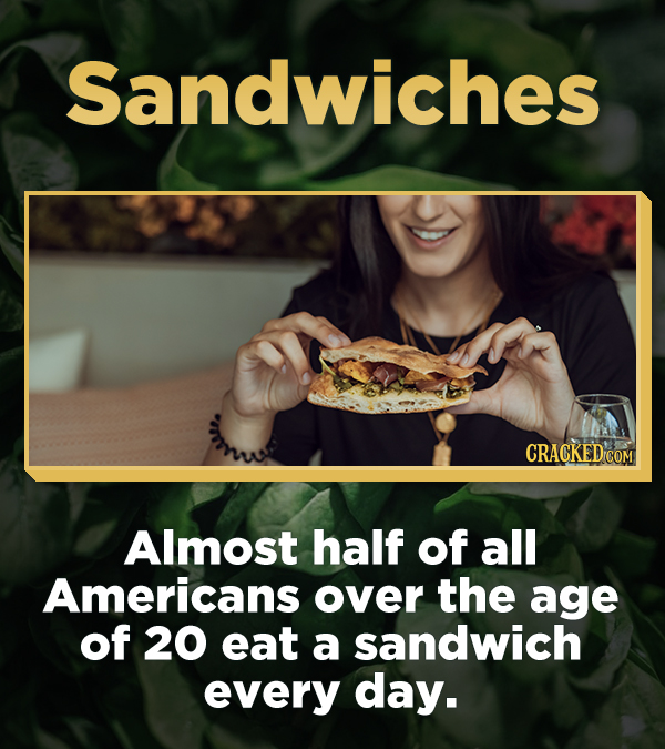 Sandwiches CRACKED'COM Almost half of all Americans over the age of 20 eat a sandwich every day.