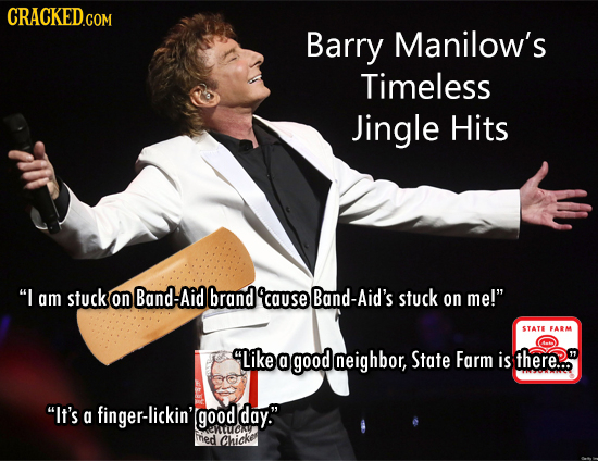 CRACKED.COM Barry Manilow's Timeless Jingle Hits I am stuck on Band-Aid brand 'cause Band-Aid's stuck on me! STATE FARM Like 0 good neighbor, State