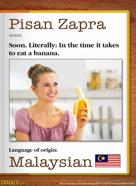 Pisan Zapra noun. Soon. Literally: In the time it takes to eat a banana. Language of origin: Malaysian CRACKED COM holiwbbccomcutuvre'storynoa12i6ten-