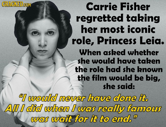 CRACKED Carrie Fisher regretted taking her most iconic role, Princess Leia. When asked whether she would have taken the role had she known the film wo