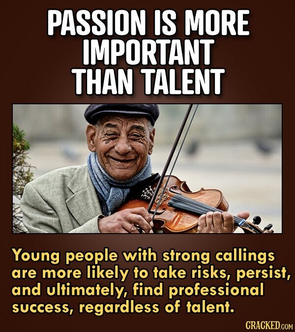PASSION IS MORE IMPORTANT THAN TALENT Young people with strong callings are more likely to take risks, persist, and ultimately, find professional succ