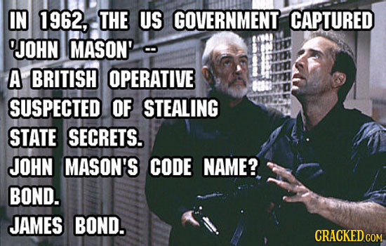 IN 1962, THE US GOVERNMENT CAPTURED 'JOHN MASON' A BRITISH OPERATIVE SUSPECTED OF STEALING STATE SECRETS. JOHN MASON'S CODE NAME? BOND. JAMES BOND.