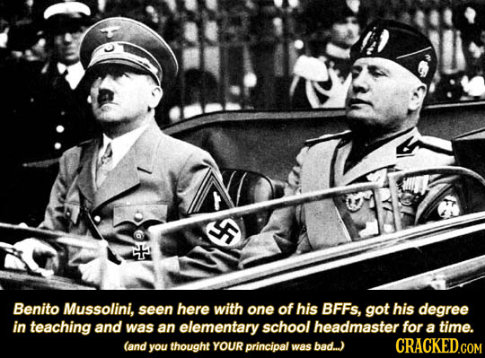 Benito Mussolini, seen here with one of his BFFS, got his degree in teaching and was an elementary school headmaster for a time. (and you thought YOUR