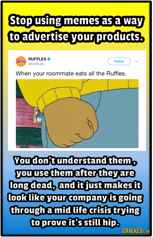 Stop using memes as a way to advertise your products. RUFFLES RUFFLES Follow GRUFFLES When your roommate eats all the Ruffles. You don't understand th