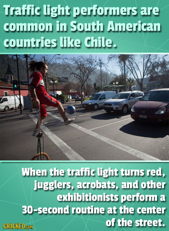 Traffic light performers are common in South American countries like Chile. When the traffic light turns red, jugglers, acrobats, and other exhibition