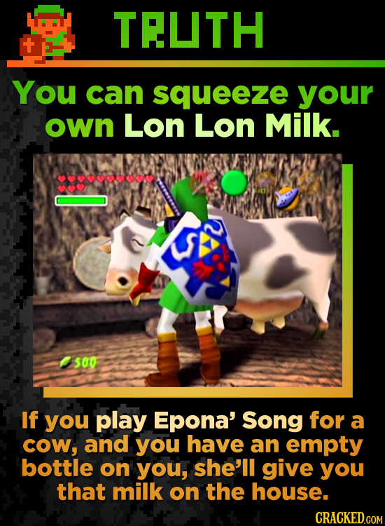 TEUTH You can squeeze your own Lon Lon Milk. 500 If you play Epona' Song for a cow, and you have an empty bottle on you, she'll give you that milk on