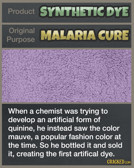 Product SYNTHETICDYE Original MALARIA CURE Purpose When a chemist was trying to develop an artificial form of quinine, he instead saw the color mauve,