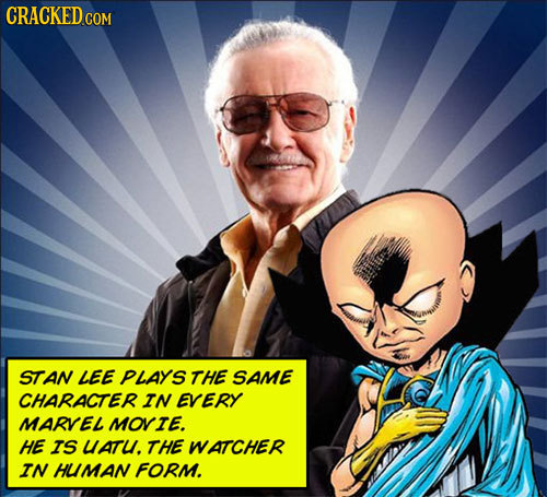 CRACKED COM STAN LEE PLAYS THE SAME CHARACTER IN EVERY MARVEL MOVIE. HE IS UATU. THE WATCHER IN HUMAN FORM.