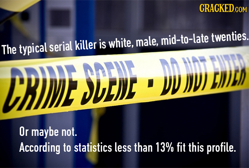 CRACKED.CO twenties. killer is white, male, mid-to-late The typical serial CRIE SDE)E DD )V) LIDED W Or maybe not. According to statistics less than 1