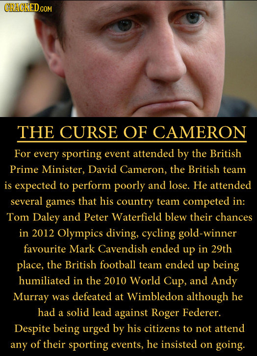 CRACKED.COM THE CURSE OF CAMERON For every sporting event attended by the British Prime Minister, David Cameron, the British team is expected to perfo