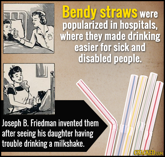 Bendy straws were popularized in hospitals, where they made drinking easier for sick and disabled people. Joseph B. Friedman invented them after seein