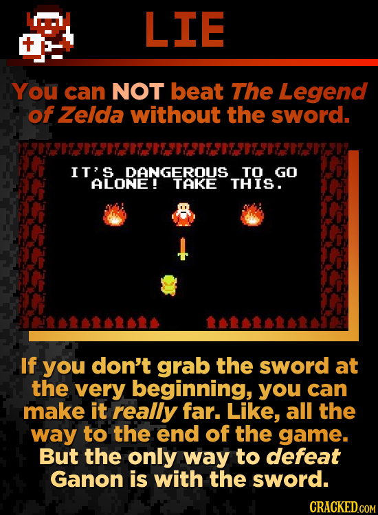LIE You can NOT beat The Legend of Zelda without the sword. IT' DANGEROUS TO GO ALONE! THIS. If you don't grab the sword at the very beginning, you ca