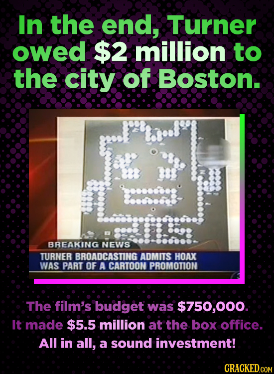 In the end, Turner owed $2 million to the city of Boston. BREAKING NEWS TURNER BROADCASTING ADMITS HOAX WAS PART OF A CARTOON PROMOTION The film's bud