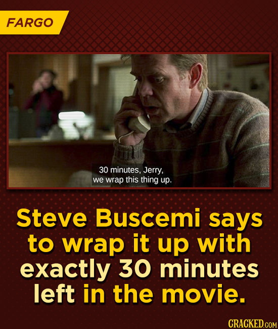 FARGO 30 minutes, Jerry, we wrap this thing up. Steve Buscemi says to wrap it up with exactly 30 minutes left in the movie.