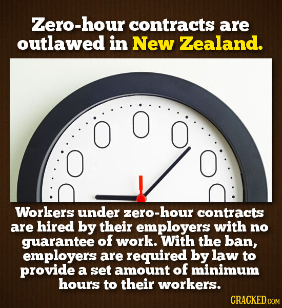 Zero-hour contracts are outlawed in New Zealand. O O O Workers under zero-hour contracts are hired by their employers with no guarantee of work. With