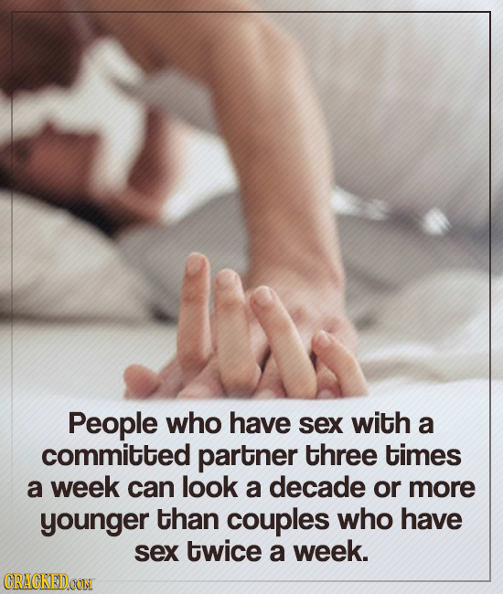 People who have sex with a committed partner three times a week can look a decade or more younger than couples who have sex twice a week. CRACKEDOON