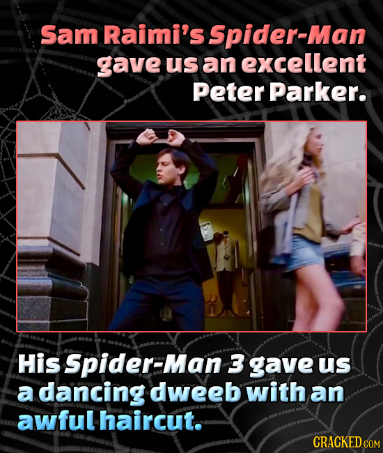 Sam Raimi's Spider-Man gave us an excellent Peter Parker. His Spider-Man 3 gave Us a dancing dweeb with an awful haircut. CRACKED CON