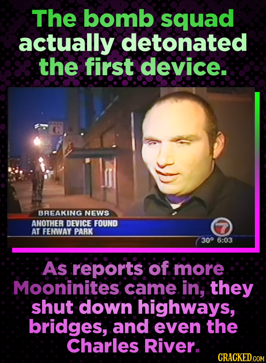 The bomb squad actually detonated the first device. BREAKING NEWS ANOTHER DEVICE FOUND AT FENWAY PARK 300 6:03 As reports: of more Mooninites came in;
