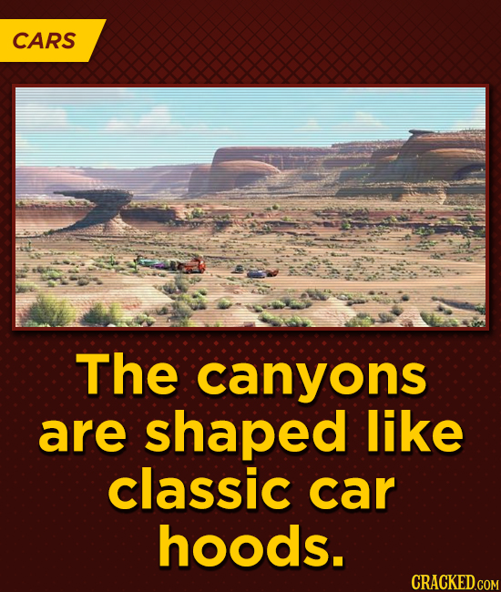 CARS The canyons are shaped like classic car hoods.