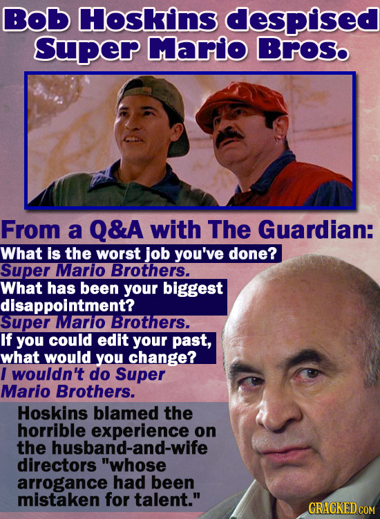 Bob Hoskins despised Super Marlo Broso From a Q&A with The Guardian: What is the worst job you've done? Super Mario Brothers. What has been your bigge