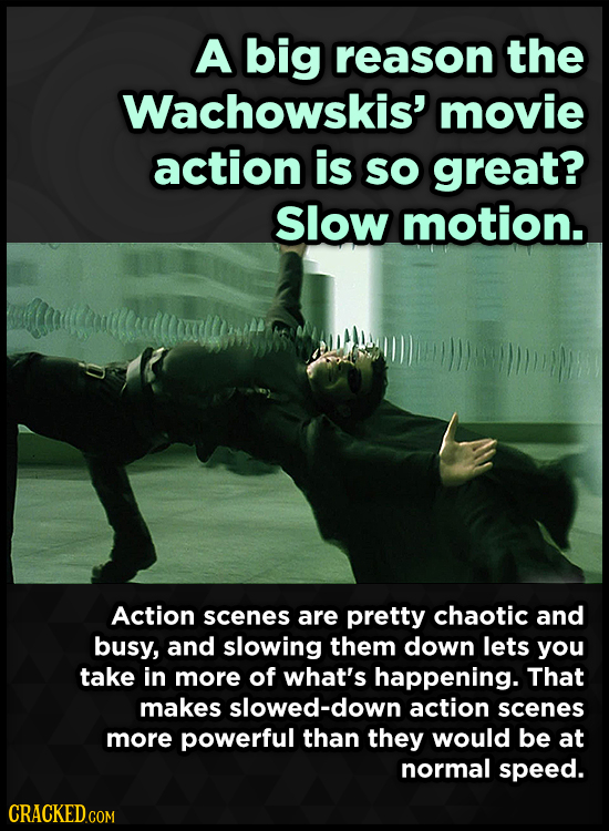 A big reason the Wachowskis' movie action is SO great? Slow motion. Action scenes are pretty chaotic and busy, and slowing them down lets you take in
