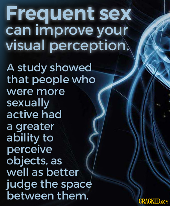Frequent sex can improve your visual perception. A study showed that people who were more sexually active had a greater ability to perceive objects, a