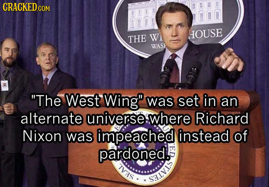 CRACKED.COM THE W OUSE WAS) The West Wing was set in an alternate universe where Richard Nixon was impeached instead of pardoned. TVAS SALVLS