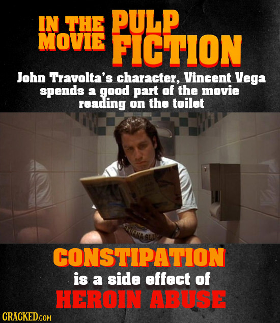 IN THE PULP MOVIE FICTION John Travolta's character, Vincent Vega spends a good part of the movie reading on the toilet CONSTIPATION is a side effect