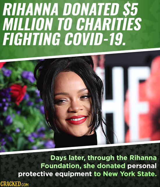 RIHANNA DONATED S5 MILLION TO CHARITIES FIGHTING COVID-19. Days later, through the Rihanna Foundation, she donated personal protective equipment to Ne
