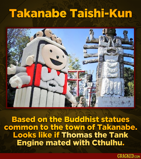 Takanabe Taishi-Kun Based on the Buddhist statues common to the town of Takanabe. Looks like if Thomas the Tank Engine mated with cthulhu.