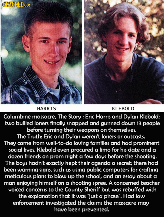CRACKED COM HARRIS KLEBOLD Columbine massacre, The Story: Eric Harris and Dylan Klebold; two bullied loners finally snapped and gunned down 13 people