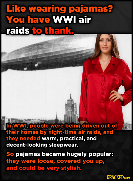Like wearing pajamas? You have WWI air raids to thank. In wwi, people were being driven out of their homes by night-time air raids, and they needed wa