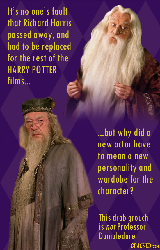 It's no one's fault that Richard Harris passed away, and had to be replaced for the rest of the HARRY POTTER films... ...but why did a new actor have