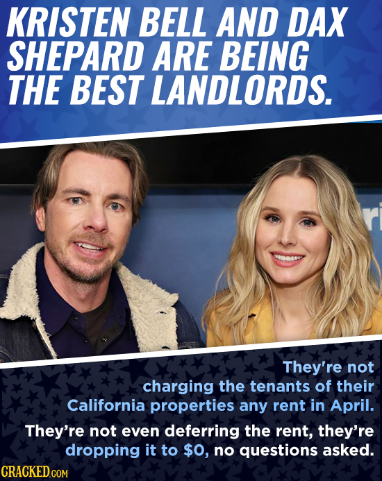 KRISTEN BELL AND DAX SHEPARD ARE BEING THE BEST LANDLORDS. They're not charging the tenants of their California properties any rent in April. They're