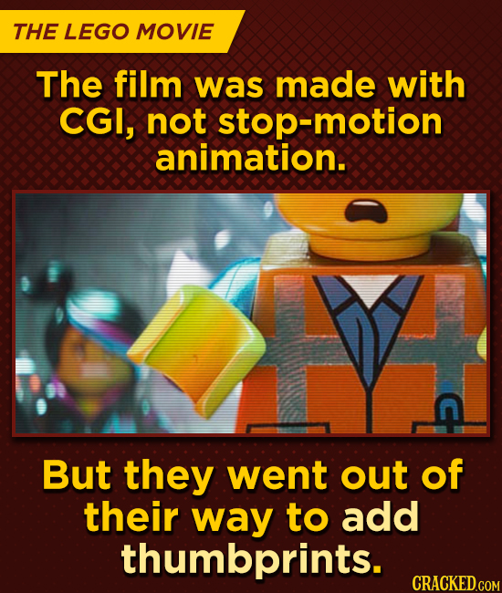 THE LEGO MOVIE The film was made with CGI, not stop-motion animation. But they went out of their way to add thumbprints. CRACKED.COM