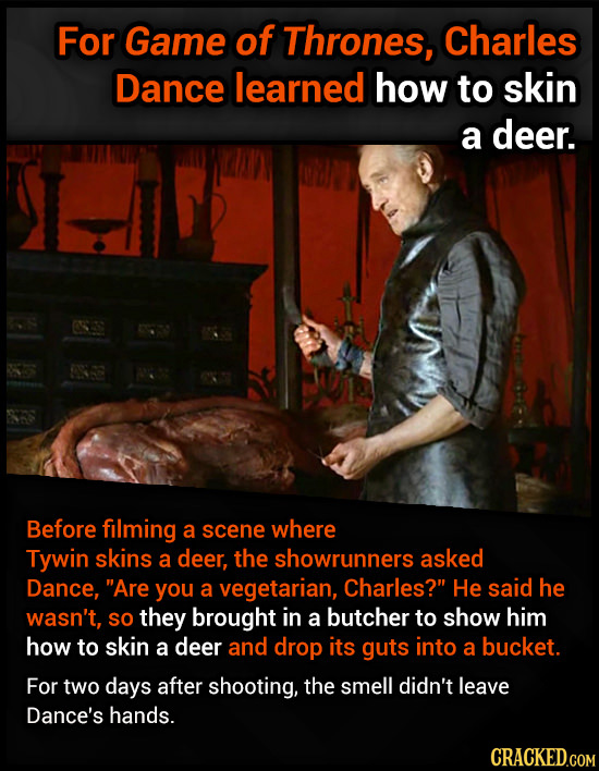 For Game of Thrones, Charles Dance learned how to skin a deer. Before filming a scene where Tywin skins a deer, the showrunners asked Dance, Are you