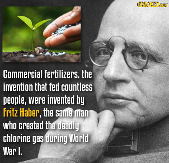 Commercial fertilizers, the invention that fed countless people, were invented by Fritz Haber, the same man who created the deadly chlorine gas during