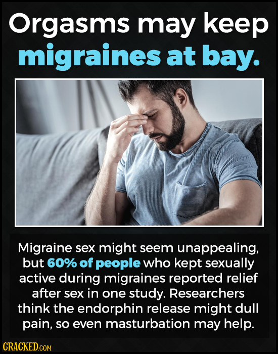 Orgasms may keep migraines at bay. Migraine sex might seem unappealing, but 60% of people who kept sexually active during migraines reported relief af