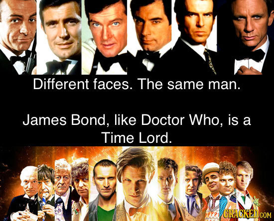 Different faces. The same man. James Bond, like Doctor Who, is a Time Lord. PP? GRAGKEDCOM