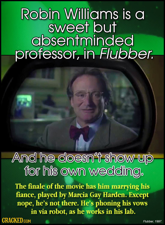 Robin Williams is a sweet but absentminded professor, in Flubber. And he doesn't show up for his own wedding. The finale of the movie has him marrying