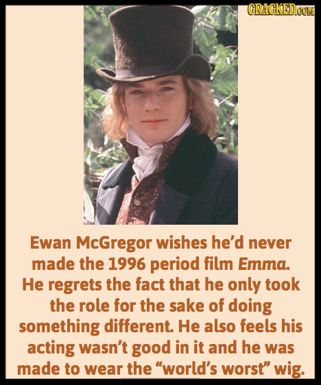 CRAGKEDCOM Ewan McGregor wishes he'd never made the 1996 period film Emma. He regrets the fact that he only took the role for the sake of doing someth
