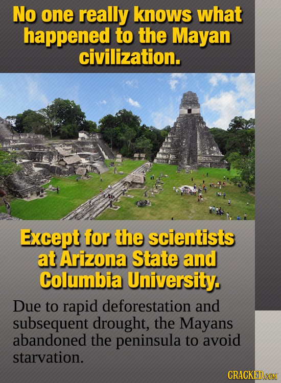 No one really knows what happened to the Mayan civilization. Except for the scientists at Arizona State and Columbia University. Due to rapid deforest
