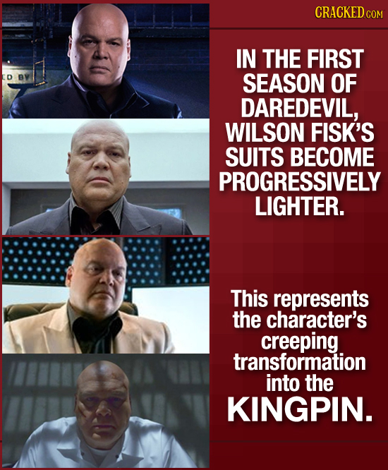 CRACKED co IN THE FIRST D SEASON OF DAREDEVIL, WILSON FISK'S SUITS BECOME PROGRESSIVELY LIGHTER. This represents the character's creeping transformati