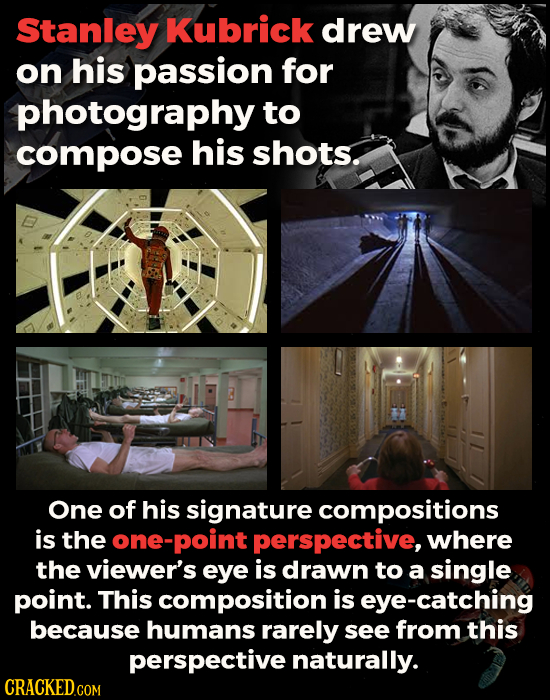 Stanley Kubrick drew on his passion for photography to compose his shots. One of his signature compositions is the ne-point perspective, where the vie