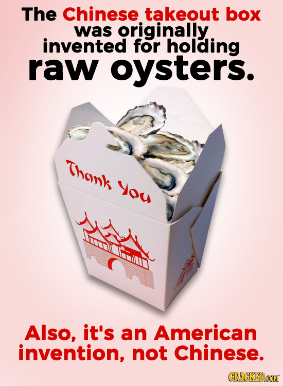The Chinese takeout box was originally. invented for holding raw oysters. Thonk You Also, it's an American invention, not Chinese. CRACKEDCON