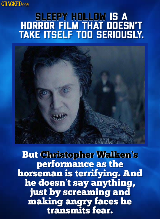 CRACKED cO COM SLEEPY HOLLOW IS A HORROR FILM THAT DOESN'T TAKE ITSELF TOO SERIOUSLY. But Christopher Walken's performance as the horseman is terrifyi