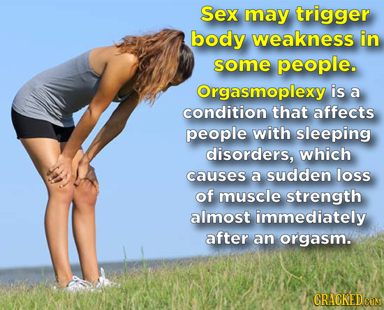 Sex may trigger body weakness in some people. Orgasmoplexy is a condition that affects people with sleeping disorders, which causes a sudden loss of m