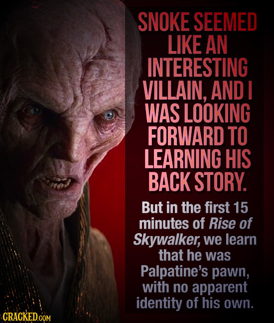 SNOKE SEEMED LIKE AN INTERESTING VILLAIN, AND I WAS LOOKING FORWARD TO LEARNING HIS BACK STORY. But in the first 15 minutes of Rise of Skywalker, we l