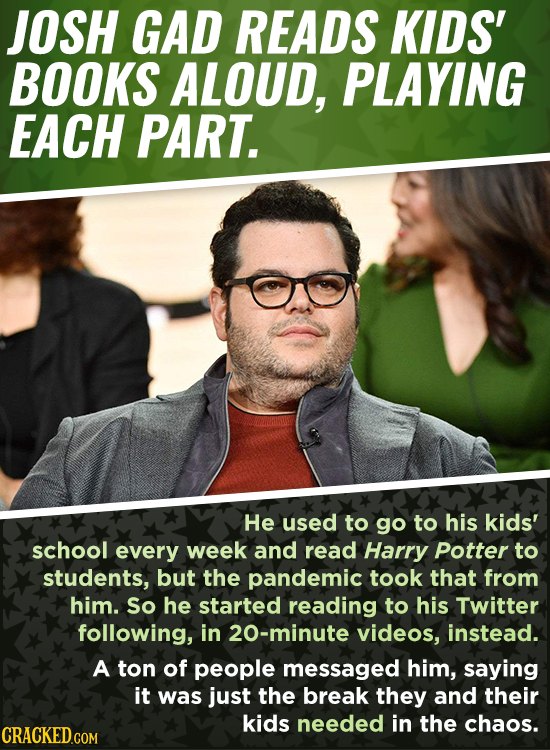 JOSH GAD READS KIDS' BOOKS ALOUD, PLAYING EACH PART. He used to go to his kids' school every week and read Harry Potter to students, but the pandemic
